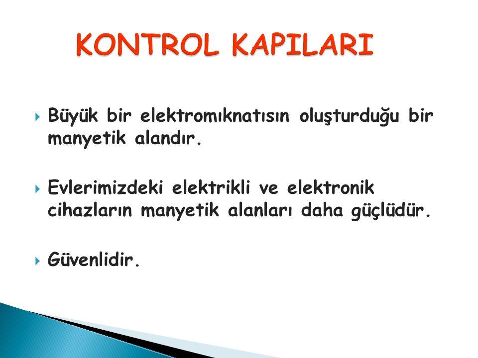 KONTROL KAPILARI Büyük bir elektromıknatısın oluşturduğu bir manyetik alandır.