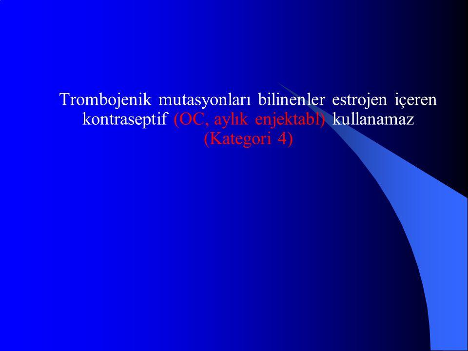 Trombojenik mutasyonları bilinenler estrojen içeren kontraseptif (OC, aylık enjektabl) kullanamaz (Kategori 4)