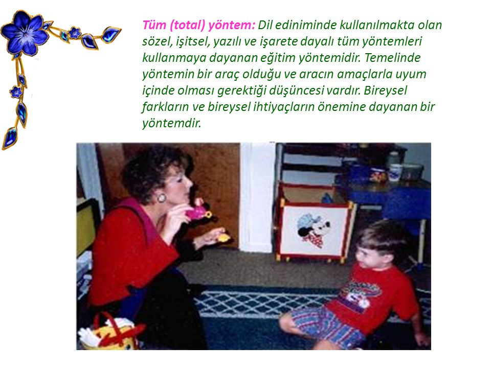 Tüm (total) yöntem: Dil ediniminde kullanılmakta olan sözel, işitsel, yazılı ve işarete dayalı tüm yöntemleri kullanmaya dayanan eğitim yöntemidir.