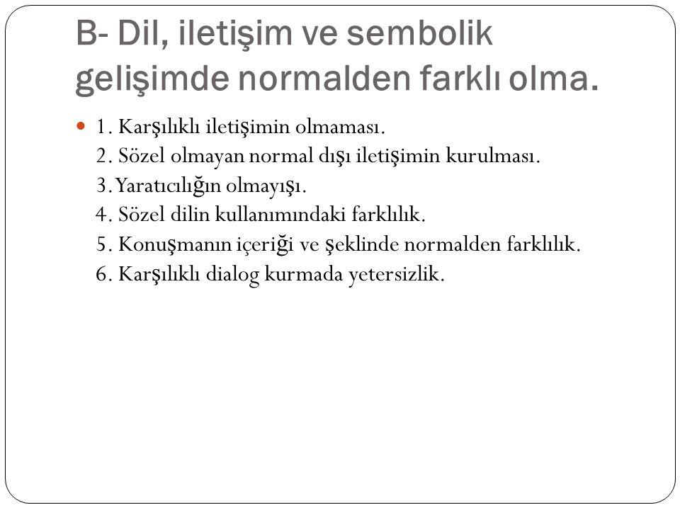 B- Dil, iletişim ve sembolik gelişimde normalden farklı olma.