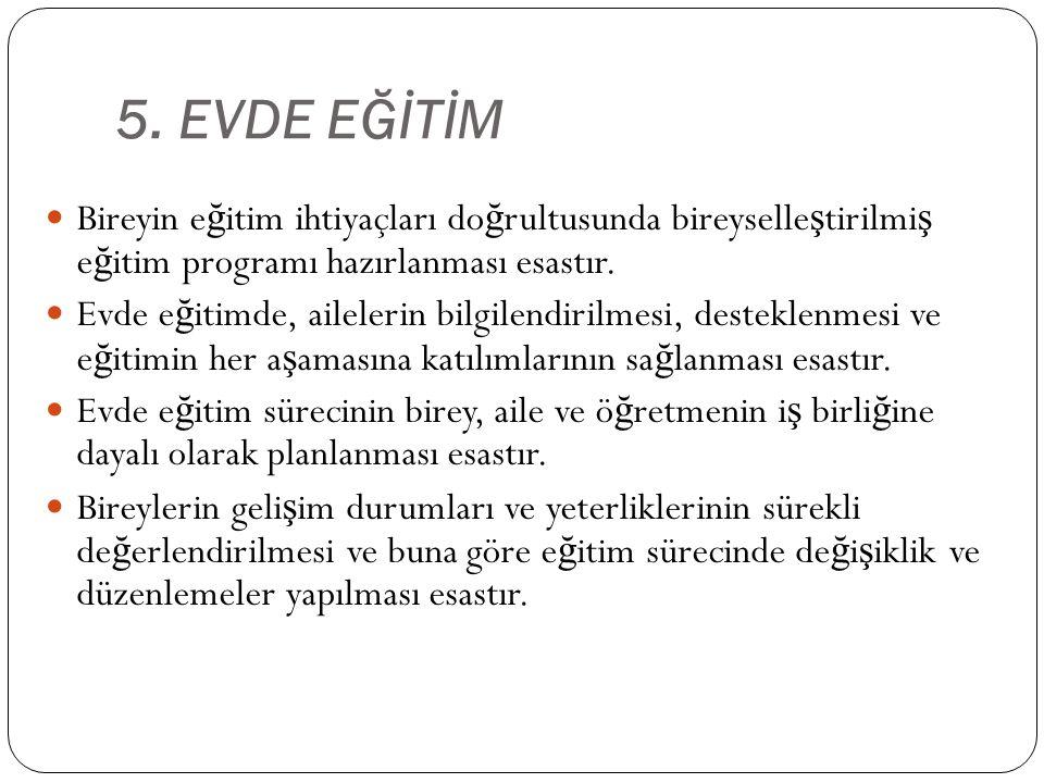 5. EVDE EĞİTİM Bireyin eğitim ihtiyaçları doğrultusunda bireyselleştirilmiş eğitim programı hazırlanması esastır.