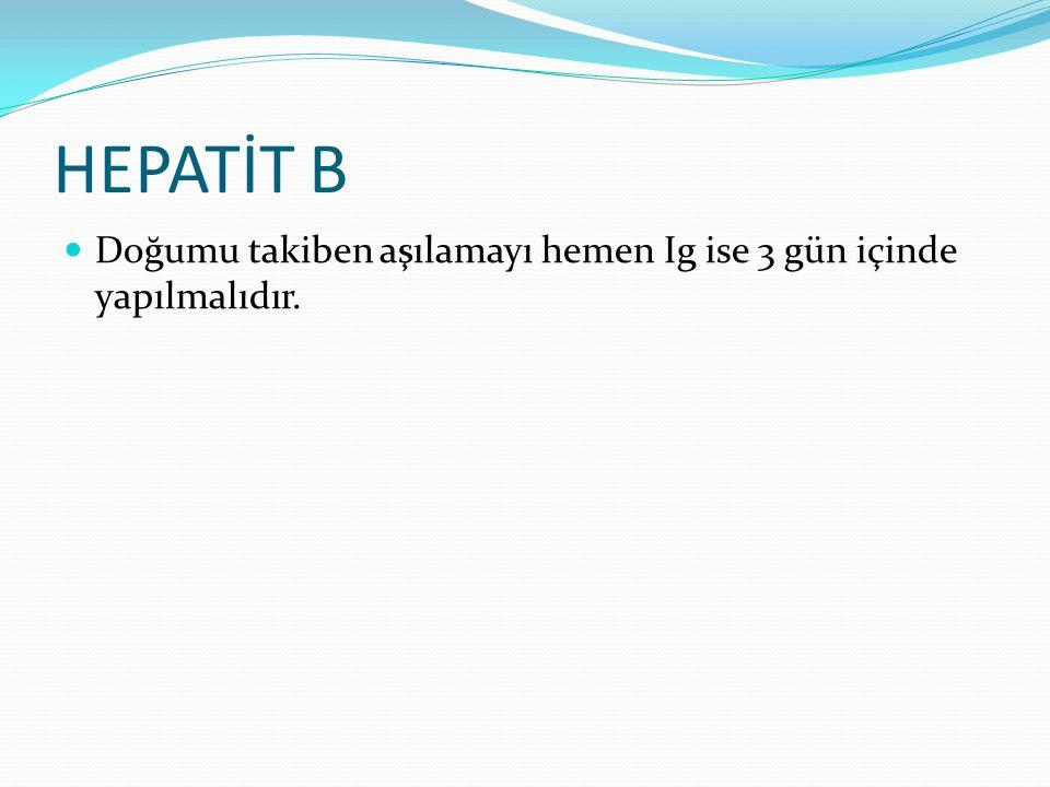 HEPATİT B Doğumu takiben aşılamayı hemen Ig ise 3 gün içinde yapılmalıdır.