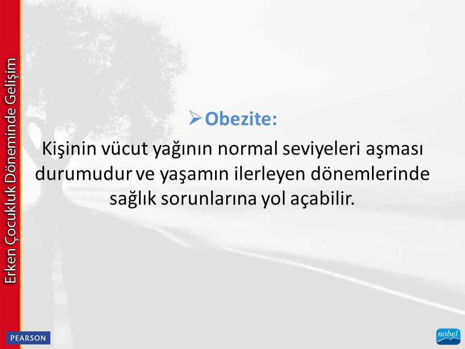 Obezite: Kişinin vücut yağının normal seviyeleri aşması durumudur ve yaşamın ilerleyen dönemlerinde sağlık sorunlarına yol açabilir.