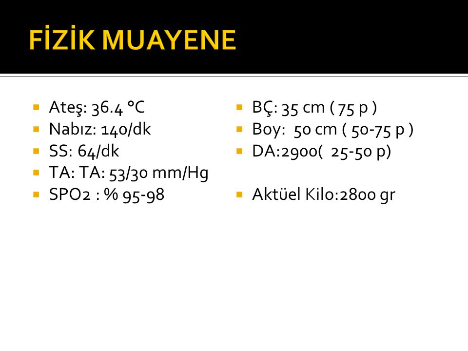 Ateş: 36.4 °C Nabız: 140/dk. SS: 64/dk. TA: TA: 53/30 mm/Hg. SPO2 : % 95-98. BÇ: 35 cm ( 75 p )
