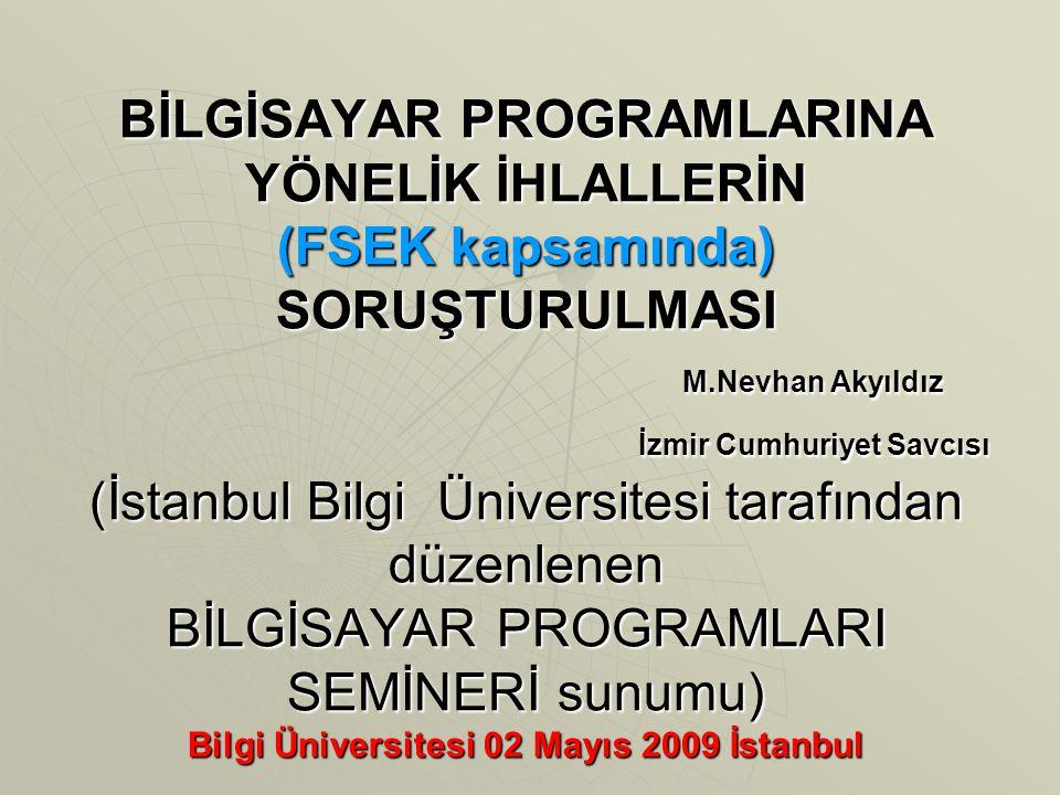 BİLGİSAYAR PROGRAMLARINA YÖNELİK İHLALLERİN (FSEK kapsamında) SORUŞTURULMASI M.Nevhan Akyıldız İzmir Cumhuriyet Savcısı (İstanbul Bilgi Üniversitesi tarafından düzenlenen BİLGİSAYAR PROGRAMLARI SEMİNERİ sunumu) Bilgi Üniversitesi 02 Mayıs 2009 İstanbul