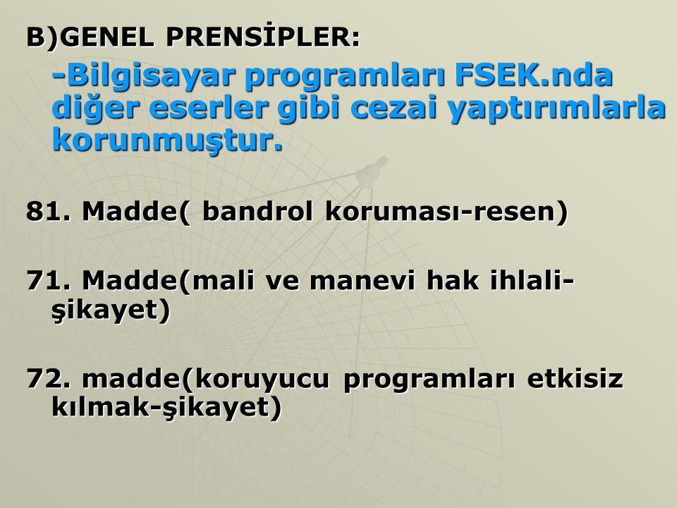 B)GENEL PRENSİPLER: -Bilgisayar programları FSEK.nda diğer eserler gibi cezai yaptırımlarla korunmuştur.