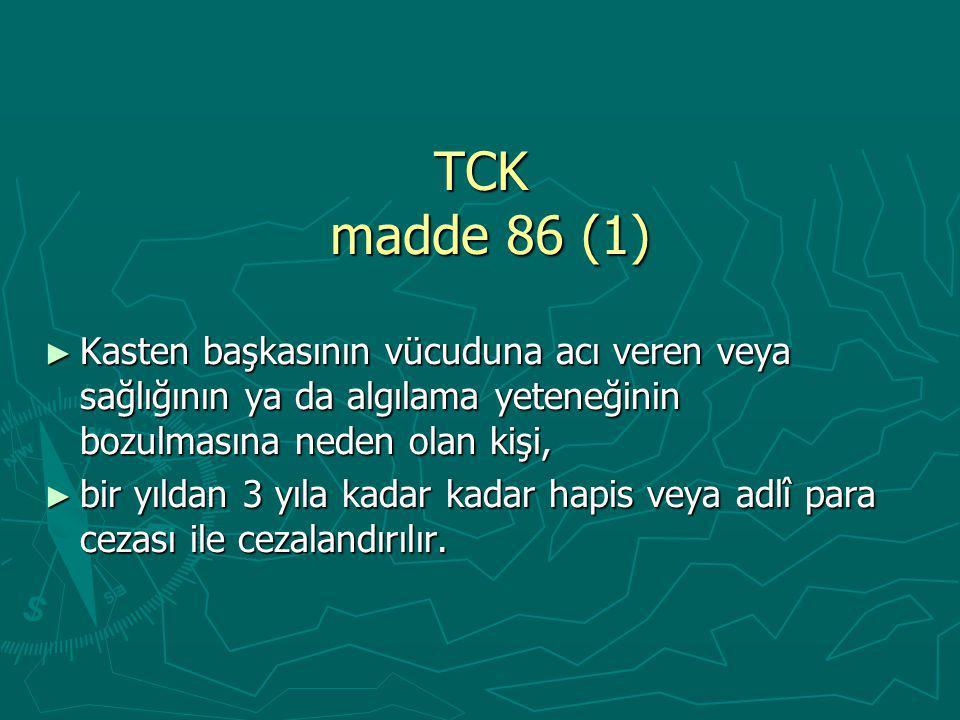 TCK madde 86 (1) Kasten başkasının vücuduna acı veren veya sağlığının ya da algılama yeteneğinin bozulmasına neden olan kişi,