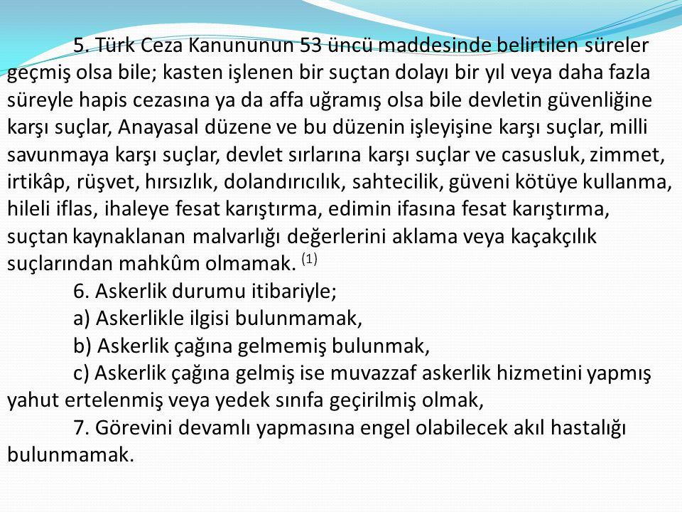 5. Türk Ceza Kanununun 53 üncü maddesinde belirtilen süreler geçmiş olsa bile; kasten işlenen bir suçtan dolayı bir yıl veya daha fazla süreyle hapis cezasına ya da affa uğramış olsa bile devletin güvenliğine karşı suçlar, Anayasal düzene ve bu düzenin işleyişine karşı suçlar, milli savunmaya karşı suçlar, devlet sırlarına karşı suçlar ve casusluk, zimmet, irtikâp, rüşvet, hırsızlık, dolandırıcılık, sahtecilik, güveni kötüye kullanma, hileli iflas, ihaleye fesat karıştırma, edimin ifasına fesat karıştırma, suçtan kaynaklanan malvarlığı değerlerini aklama veya kaçakçılık suçlarından mahkûm olmamak. (1)