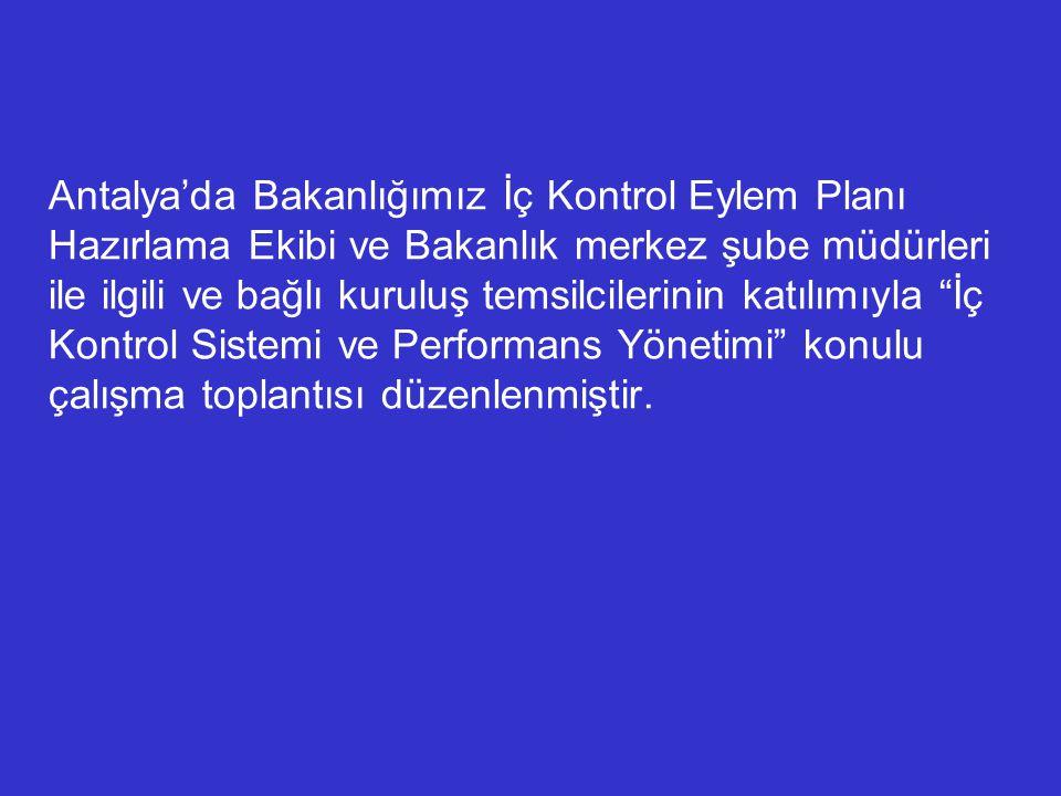Antalya'da Bakanlığımız İç Kontrol Eylem Planı Hazırlama Ekibi ve Bakanlık merkez şube müdürleri ile ilgili ve bağlı kuruluş temsilcilerinin katılımıyla İç Kontrol Sistemi ve Performans Yönetimi konulu çalışma toplantısı düzenlenmiştir.