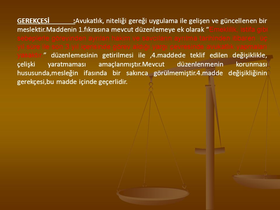 GEREKÇESİ :Avukatlık, niteliği gereği uygulama ile gelişen ve güncellenen bir meslektir.Maddenin 1.fıkrasına mevcut düzenlemeye ek olarak Emeklilik, istifa gibi sebeplerle görevinden ayrılan hakim ve savcıların ayrılma tarihinden itibaren üç yıl süre ile son 3 yıl içerisinde görev aldığı yargı çevresinde avukatlık yapmaları yasaktır. düzenlemesinin getirilmesi ile ,4.maddede teklif edilen değişiklikle, çelişki yaratmaması amaçlanmıştır.Mevcut düzenlenmenin korunması hususunda,mesleğin ifasında bir sakınca görülmemiştir.4.madde değişikliğinin gerekçesi,bu madde içinde geçerlidir.
