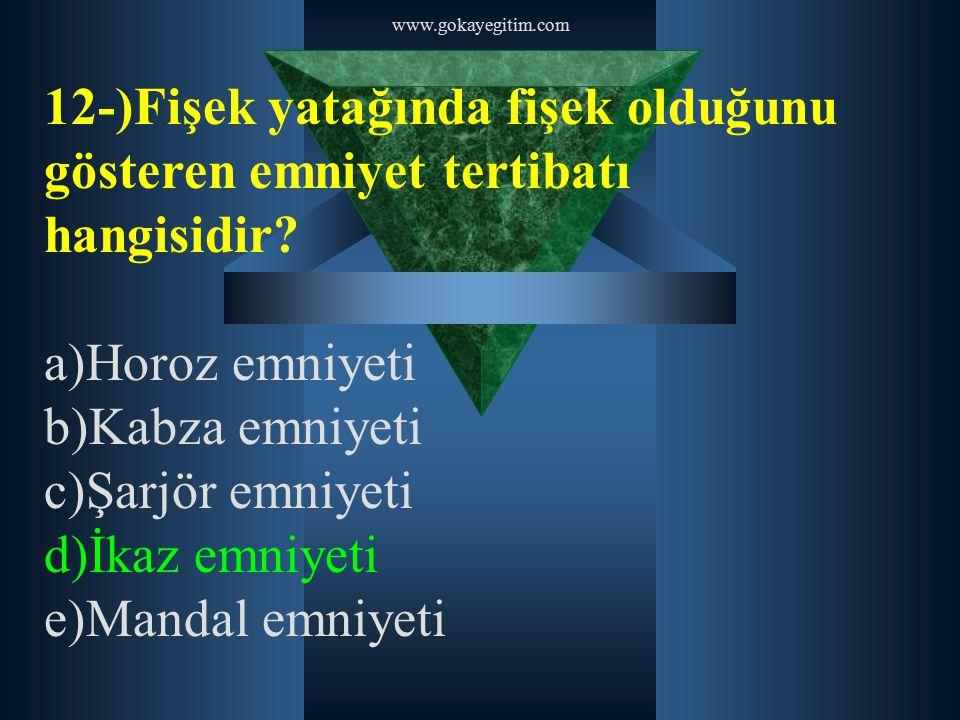 www.gokayegitim.com 12-)Fişek yatağında fişek olduğunu gösteren emniyet tertibatı hangisidir a)Horoz emniyeti.