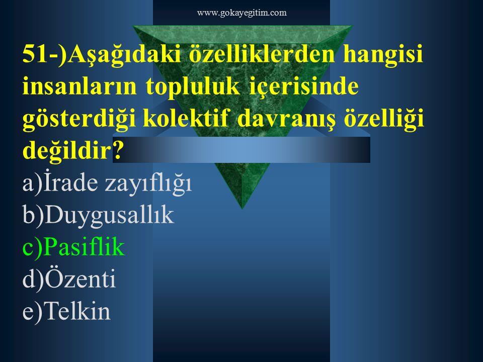 www.gokayegitim.com 51-)Aşağıdaki özelliklerden hangisi insanların topluluk içerisinde gösterdiği kolektif davranış özelliği değildir