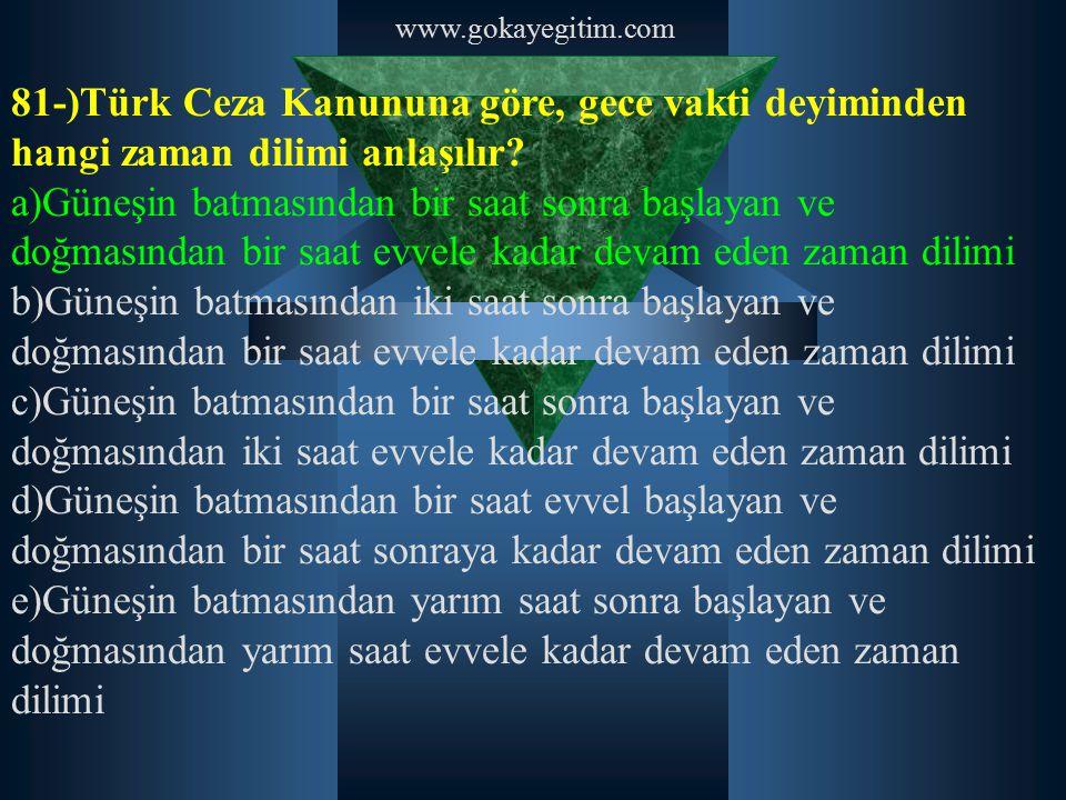 www.gokayegitim.com 81-)Türk Ceza Kanununa göre, gece vakti deyiminden hangi zaman dilimi anlaşılır