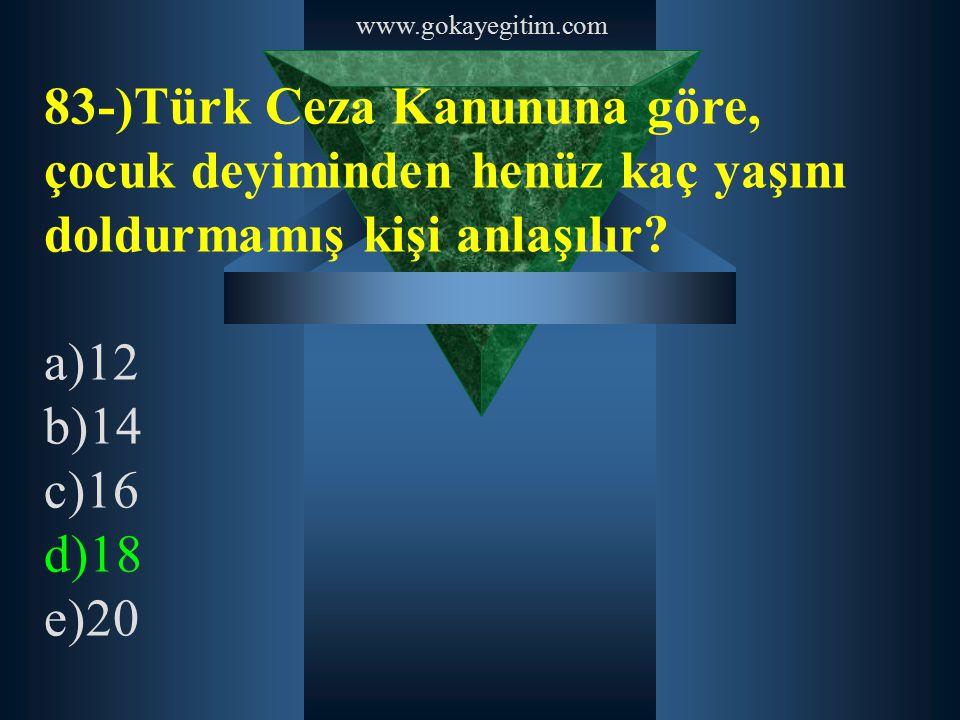 www.gokayegitim.com 83-)Türk Ceza Kanununa göre, çocuk deyiminden henüz kaç yaşını doldurmamış kişi anlaşılır