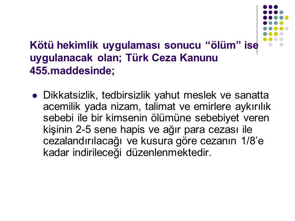 Kötü hekimlik uygulaması sonucu ölüm ise uygulanacak olan; Türk Ceza Kanunu 455.maddesinde;