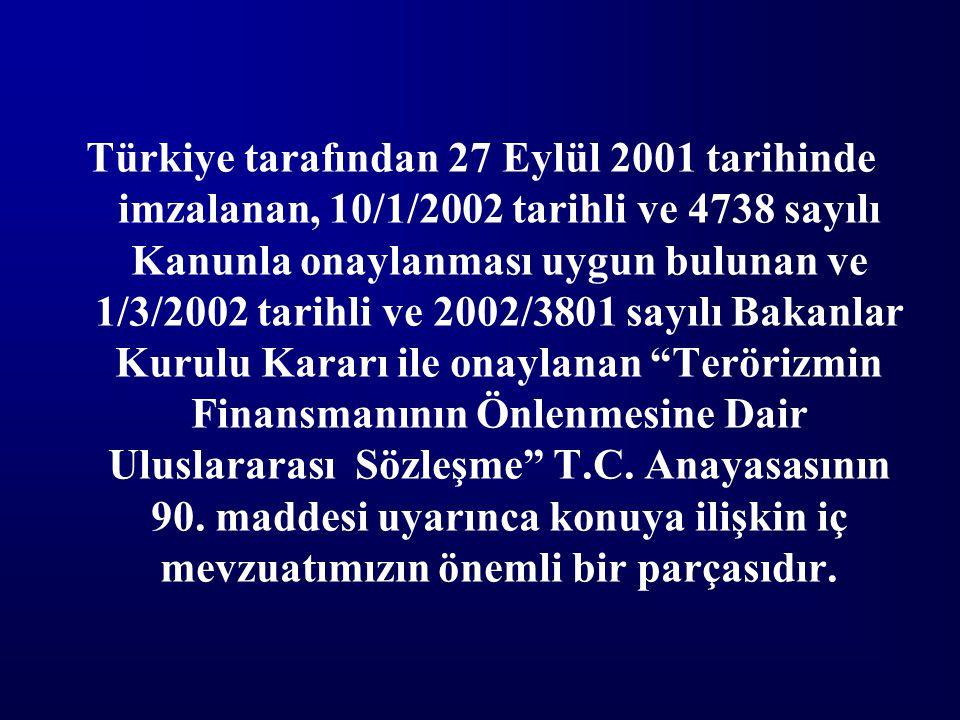 Türkiye tarafından 27 Eylül 2001 tarihinde imzalanan, 10/1/2002 tarihli ve 4738 sayılı Kanunla onaylanması uygun bulunan ve 1/3/2002 tarihli ve 2002/3801 sayılı Bakanlar Kurulu Kararı ile onaylanan Terörizmin Finansmanının Önlenmesine Dair Uluslararası Sözleşme T.C.