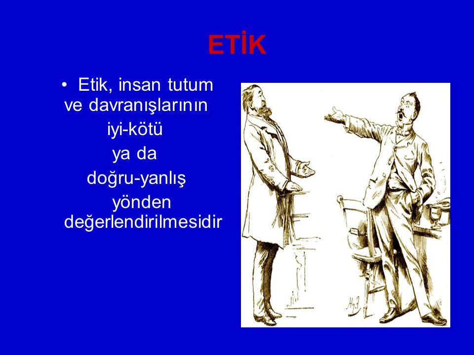 ETİK Etik, insan tutum ve davranışlarının iyi-kötü ya da doğru-yanlış