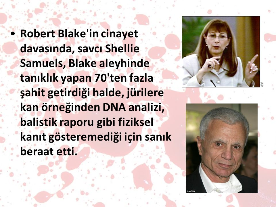 Robert Blake in cinayet davasında, savcı Shellie Samuels, Blake aleyhinde tanıklık yapan 70 ten fazla şahit getirdiği halde, jürilere kan örneğinden DNA analizi, balistik raporu gibi fiziksel kanıt gösteremediği için sanık beraat etti.