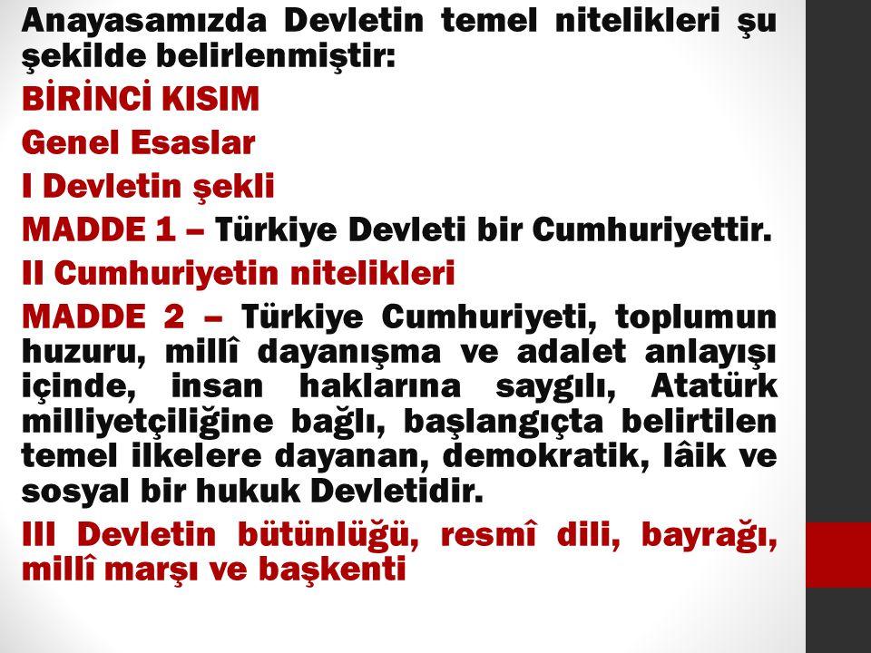 Anayasamızda Devletin temel nitelikleri şu şekilde belirlenmiştir: BİRİNCİ KISIM Genel Esaslar I Devletin şekli MADDE 1 – Türkiye Devleti bir Cumhuriyettir.