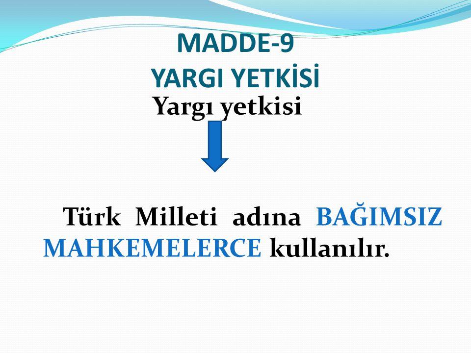MADDE-9 YARGI YETKİSİ Yargı yetkisi Türk Milleti adına BAĞIMSIZ MAHKEMELERCE kullanılır.