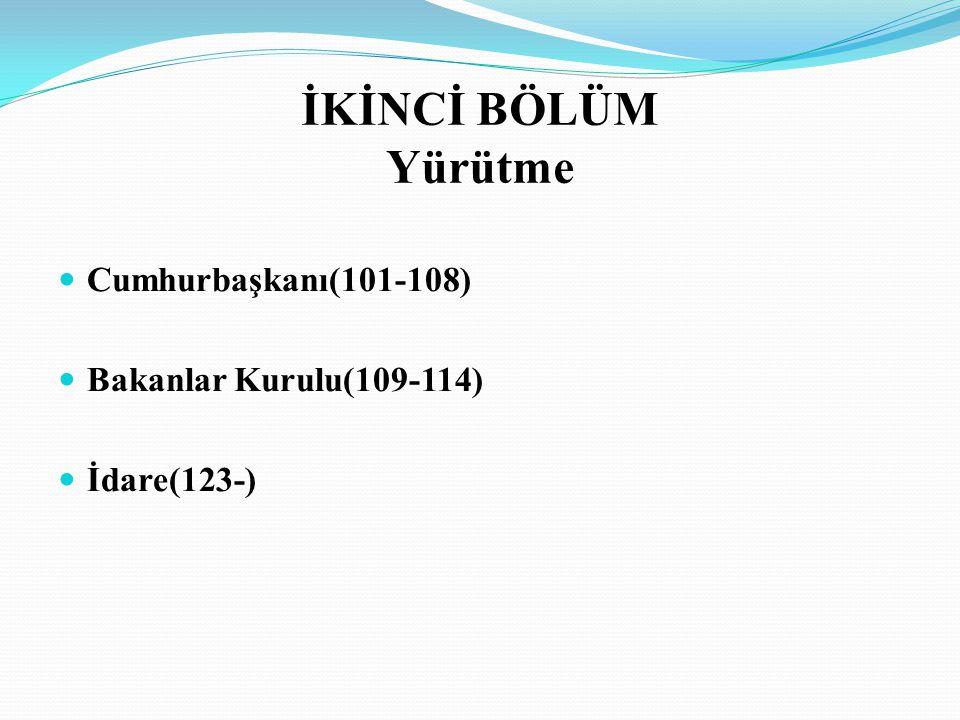 İKİNCİ BÖLÜM Yürütme Cumhurbaşkanı(101-108) Bakanlar Kurulu(109-114)