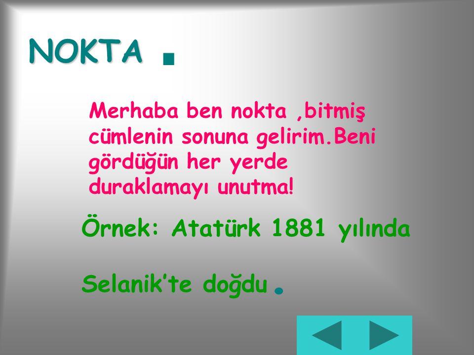 . NOKTA Örnek: Atatürk 1881 yılında Selanik'te doğdu.
