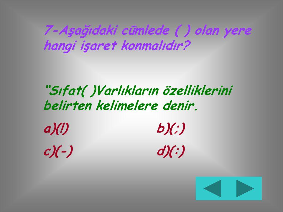 7-Aşağıdaki cümlede ( ) olan yere hangi işaret konmalıdır