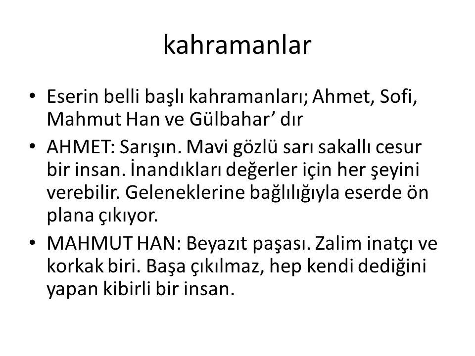 kahramanlar Eserin belli başlı kahramanları; Ahmet, Sofi, Mahmut Han ve Gülbahar' dır.