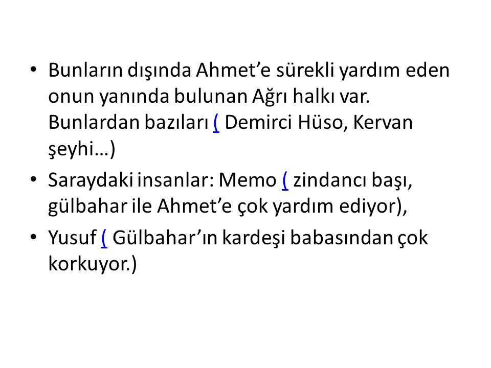Bunların dışında Ahmet'e sürekli yardım eden onun yanında bulunan Ağrı halkı var. Bunlardan bazıları ( Demirci Hüso, Kervan şeyhi…)