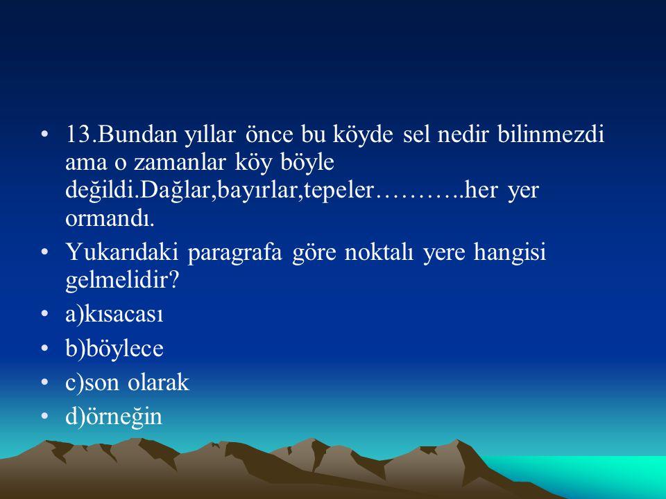 13.Bundan yıllar önce bu köyde sel nedir bilinmezdi ama o zamanlar köy böyle değildi.Dağlar,bayırlar,tepeler………..her yer ormandı.