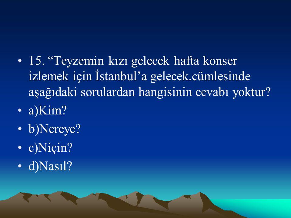 15. Teyzemin kızı gelecek hafta konser izlemek için İstanbul'a gelecek.cümlesinde aşağıdaki sorulardan hangisinin cevabı yoktur