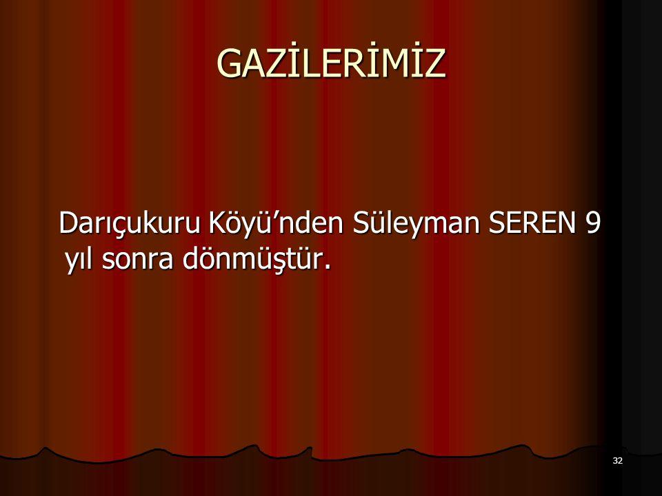 GAZİLERİMİZ Darıçukuru Köyü'nden Süleyman SEREN 9 yıl sonra dönmüştür.