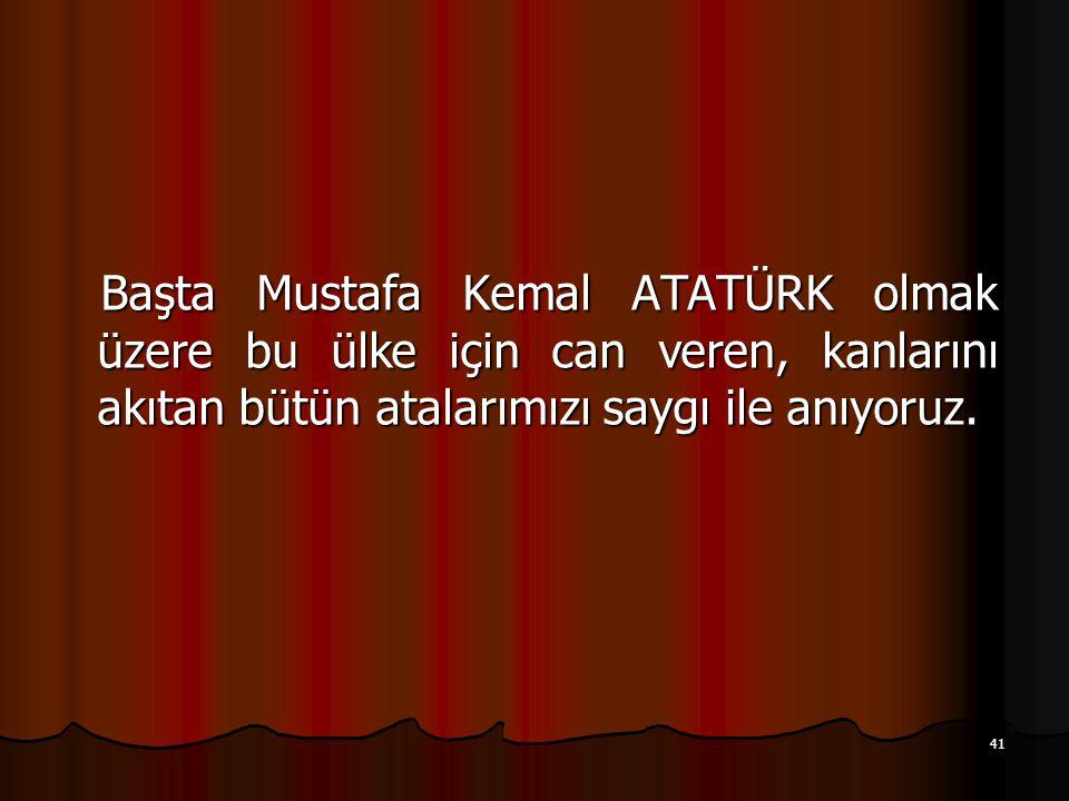 Başta Mustafa Kemal ATATÜRK olmak üzere bu ülke için can veren, kanlarını akıtan bütün atalarımızı saygı ile anıyoruz.