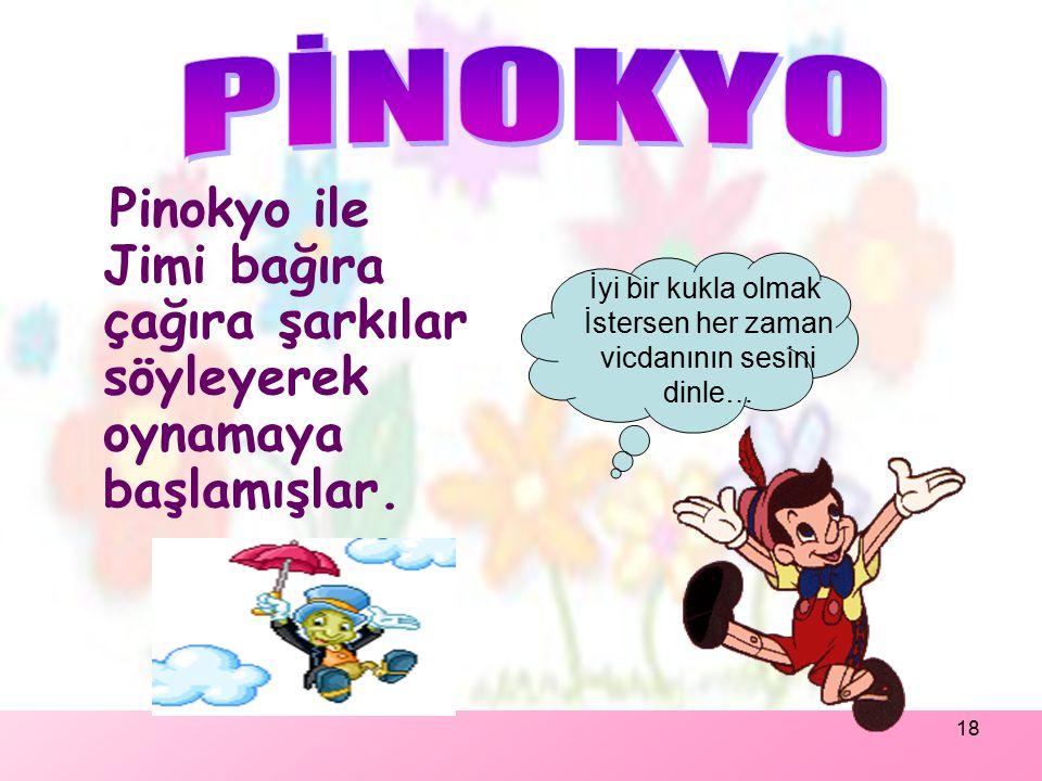 PİNOKYO Pinokyo ile Jimi bağıra çağıra şarkılar söyleyerek oynamaya başlamışlar. İyi bir kukla olmak.