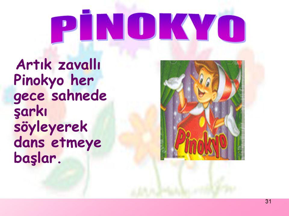 PİNOKYO Artık zavallı Pinokyo her gece sahnede şarkı söyleyerek dans etmeye başlar.