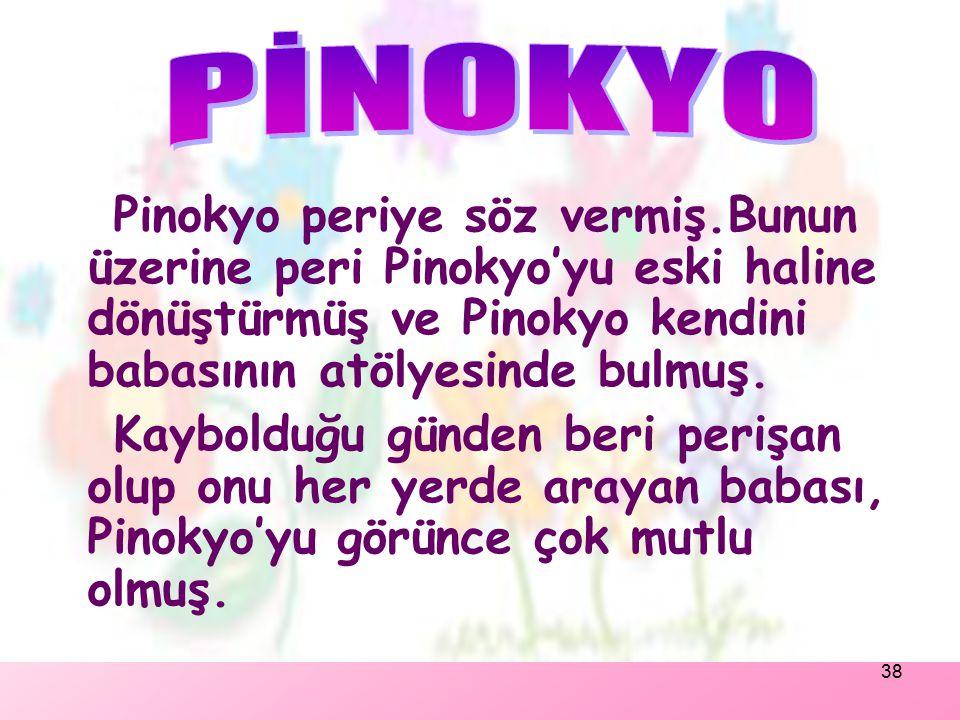 PİNOKYO Pinokyo periye söz vermiş.Bunun üzerine peri Pinokyo'yu eski haline dönüştürmüş ve Pinokyo kendini babasının atölyesinde bulmuş.