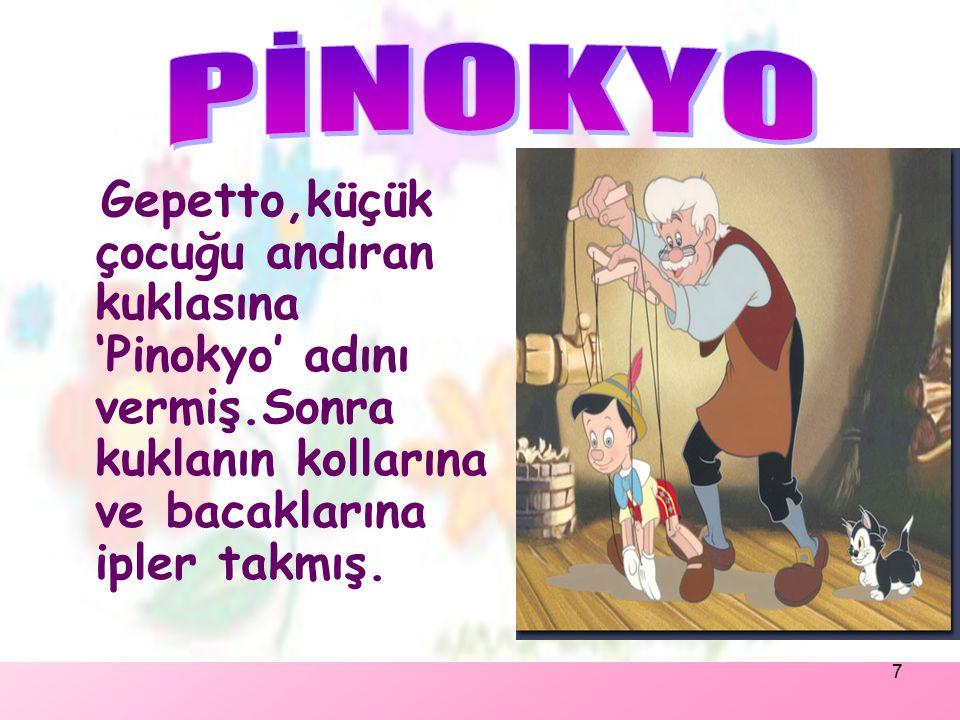 PİNOKYO Gepetto,küçük çocuğu andıran kuklasına 'Pinokyo' adını vermiş.Sonra kuklanın kollarına ve bacaklarına ipler takmış.