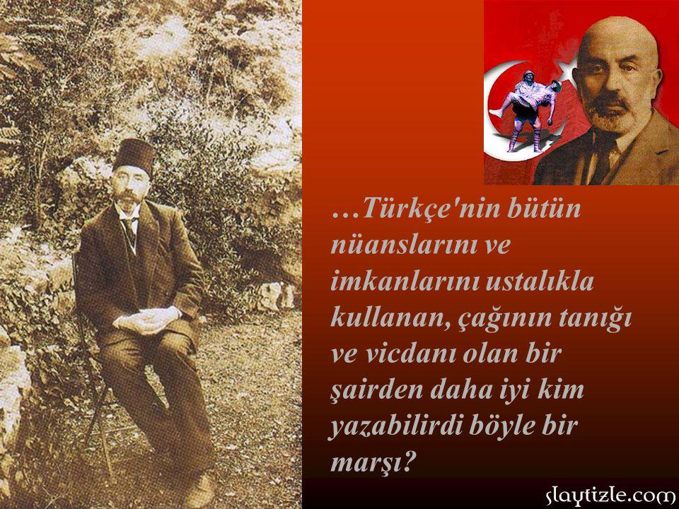 …Türkçe nin bütün nüanslarını ve imkanlarını ustalıkla kullanan, çağının tanığı ve vicdanı olan bir şairden daha iyi kim yazabilirdi böyle bir marşı