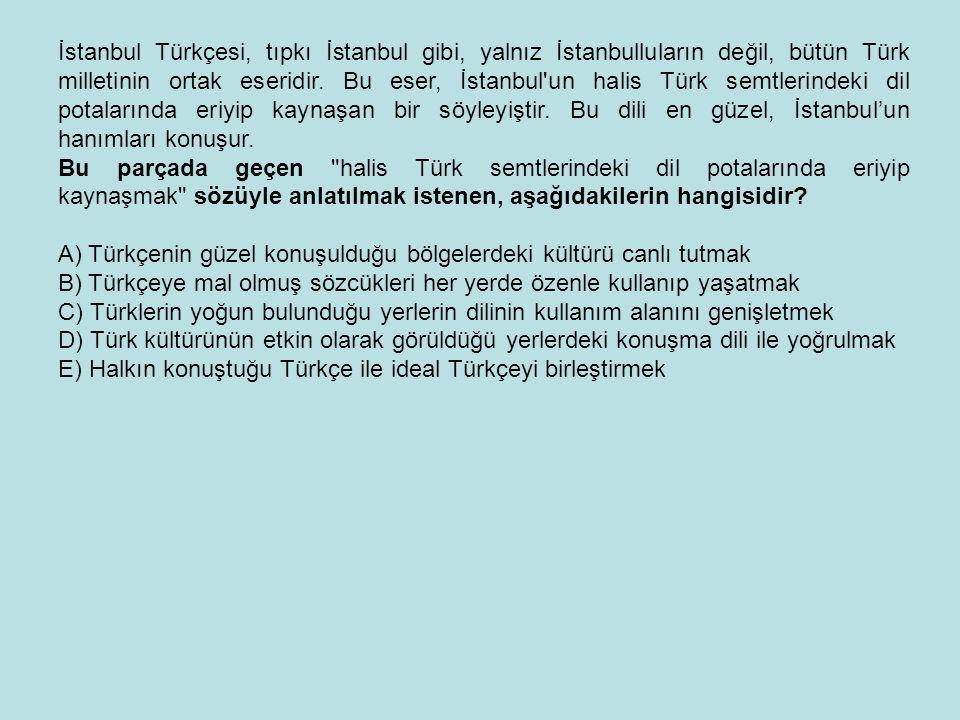 İstanbul Türkçesi, tıpkı İstanbul gibi, yalnız İstanbulluların değil, bütün Türk milletinin ortak eseridir. Bu eser, İstanbul un halis Türk semtlerindeki dil potalarında eriyip kaynaşan bir söyleyiştir. Bu dili en güzel, İstanbul'un hanımları konuşur.