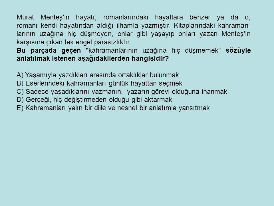 Murat Menteş in hayatı, romanlarındaki hayatlara benzer ya da o, romanı kendi hayatından aldığı ilhamla yazmıştır. Kitaplarındaki kahraman- larının uzağına hiç düşmeyen, onlar gibi yaşayıp onları yazan Menteş in karşısına çıkan tek engel parasızlıktır.