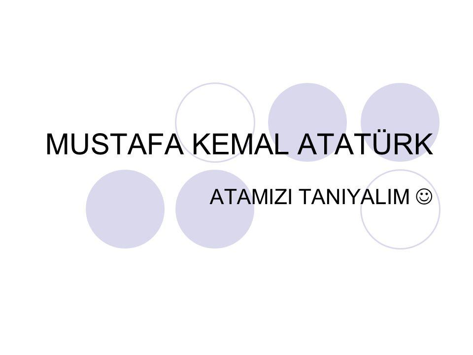 MUSTAFA KEMAL ATATÜRK ATAMIZI TANIYALIM 