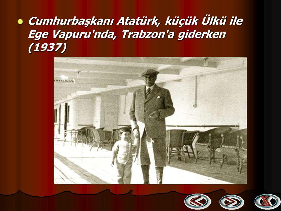 Cumhurbaşkanı Atatürk, küçük Ülkü ile Ege Vapuru nda, Trabzon a giderken (1937)