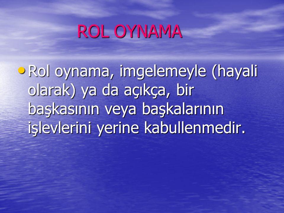 ROL OYNAMA Rol oynama, imgelemeyle (hayali olarak) ya da açıkça, bir başkasının veya başkalarının işlevlerini yerine kabullenmedir.