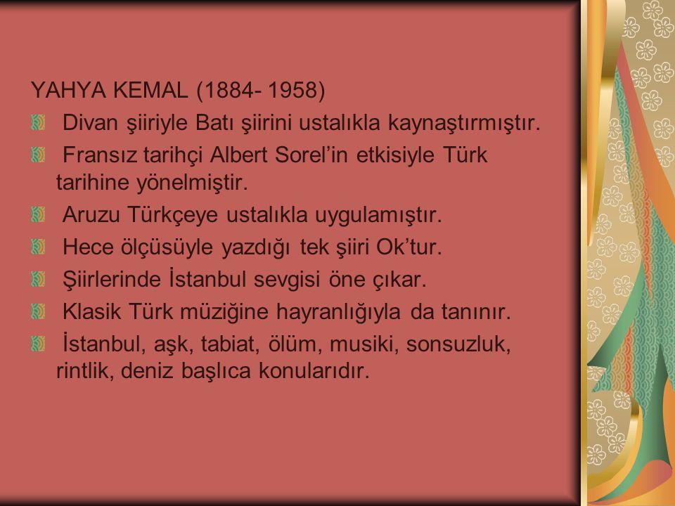 YAHYA KEMAL (1884- 1958) Divan şiiriyle Batı şiirini ustalıkla kaynaştırmıştır. Fransız tarihçi Albert Sorel'in etkisiyle Türk tarihine yönelmiştir.