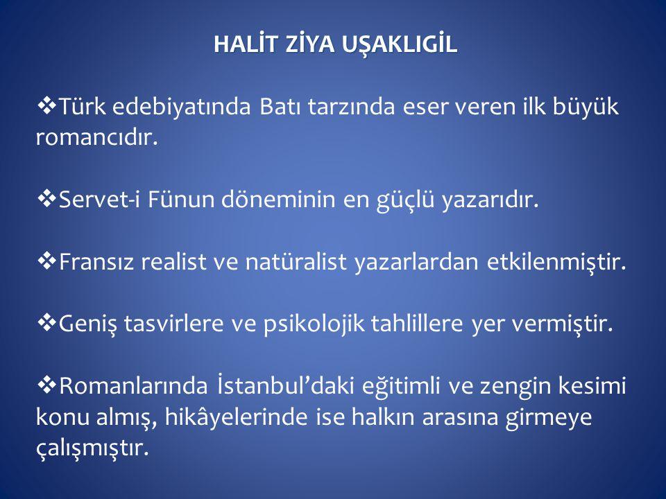 HALİT ZİYA UŞAKLIGİL Türk edebiyatında Batı tarzında eser veren ilk büyük romancıdır. Servet-i Fünun döneminin en güçlü yazarıdır.