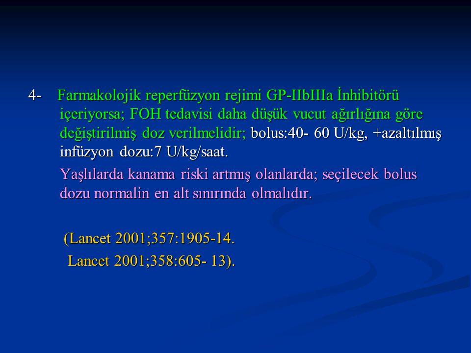 4- Farmakolojik reperfüzyon rejimi GP-IIbIIIa İnhibitörü içeriyorsa; FOH tedavisi daha düşük vucut ağırlığına göre değiştirilmiş doz verilmelidir; bolus:40- 60 U/kg, +azaltılmış infüzyon dozu:7 U/kg/saat.