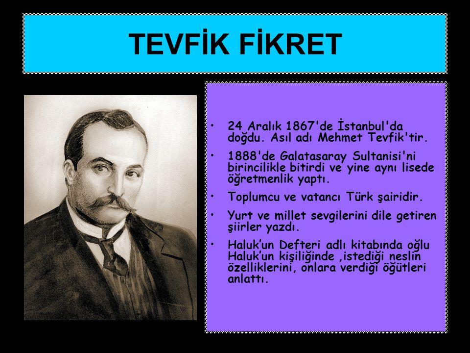 TEVFİK FİKRET 24 Aralık 1867 de İstanbul da doğdu. Asıl adı Mehmet Tevfik tir.