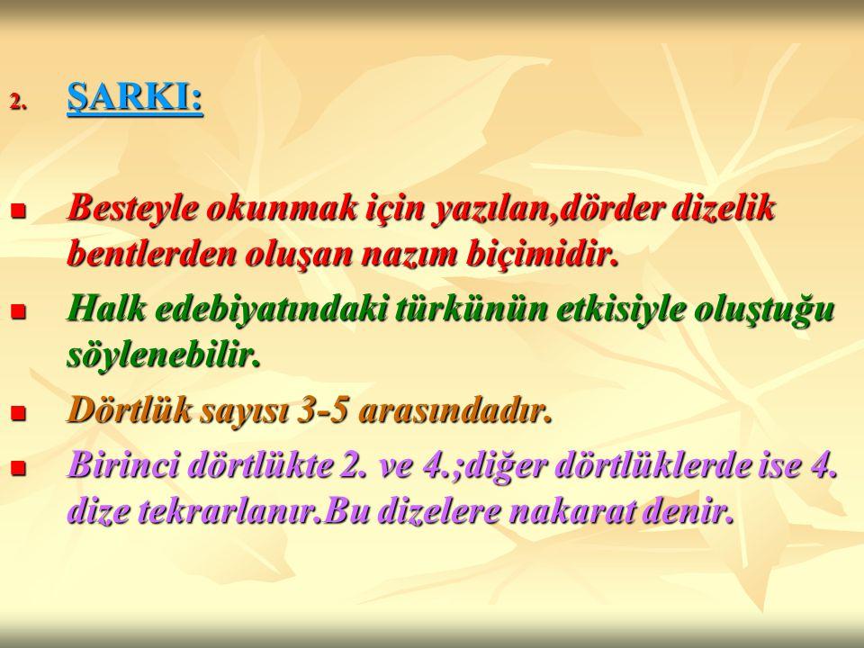 ŞARKI: Besteyle okunmak için yazılan,dörder dizelik bentlerden oluşan nazım biçimidir. Halk edebiyatındaki türkünün etkisiyle oluştuğu söylenebilir.