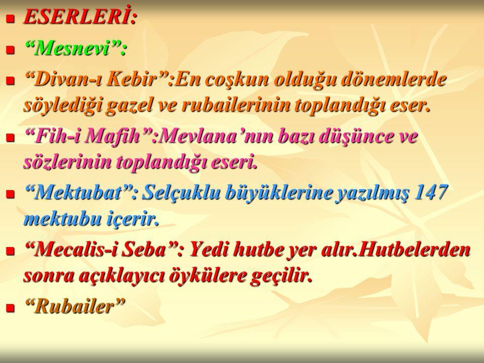 ESERLERİ: Mesnevi : Divan-ı Kebir :En coşkun olduğu dönemlerde söylediği gazel ve rubailerinin toplandığı eser.