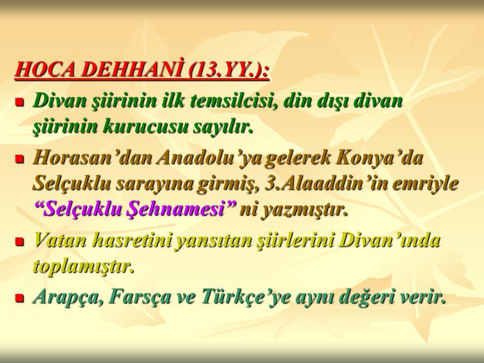 HOCA DEHHANİ (13.YY.): Divan şiirinin ilk temsilcisi, din dışı divan şiirinin kurucusu sayılır.